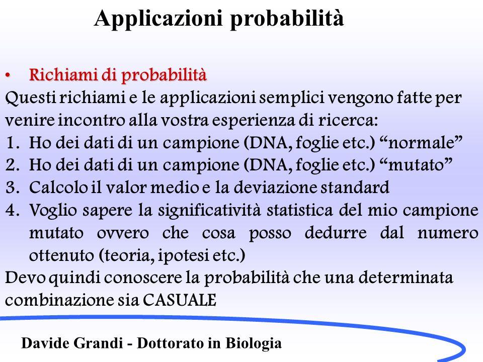 Davide Grandi - Dottorato in Biologia Richiami di probabilitàRichiami di probabilità Probabilità condizionata: P(A|B) Teorema di Bayes E= {A 1, A 2, A 3,……A n } P(E)= i P(A i )P(E|A i ) Simile alla media pesata….