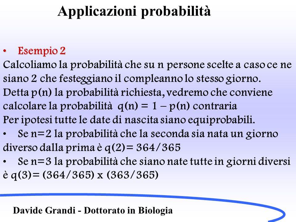 Davide Grandi - Dottorato in Biologia Esempio 2Esempio 2 Calcoliamo la probabilità che su n persone scelte a caso ce ne siano 2 che festeggiano il compleanno lo stesso giorno.