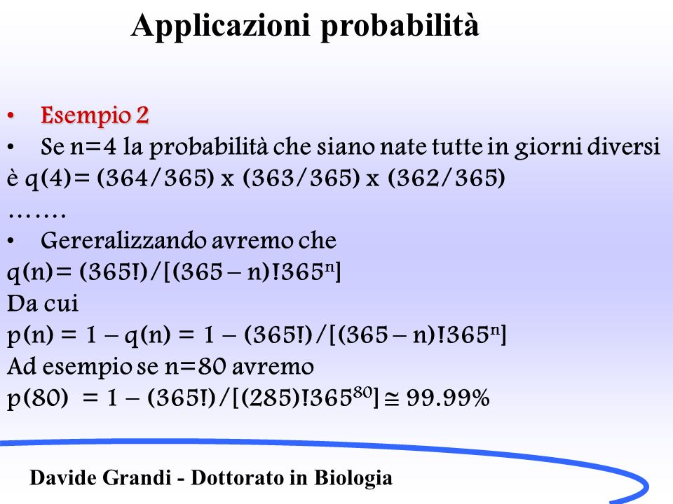 Davide Grandi - Dottorato in Biologia Esempio 2Esempio 2 Se n=4 la probabilità che siano nate tutte in giorni diversi è q(4)= (364/365) x (363/365) x (362/365) …….