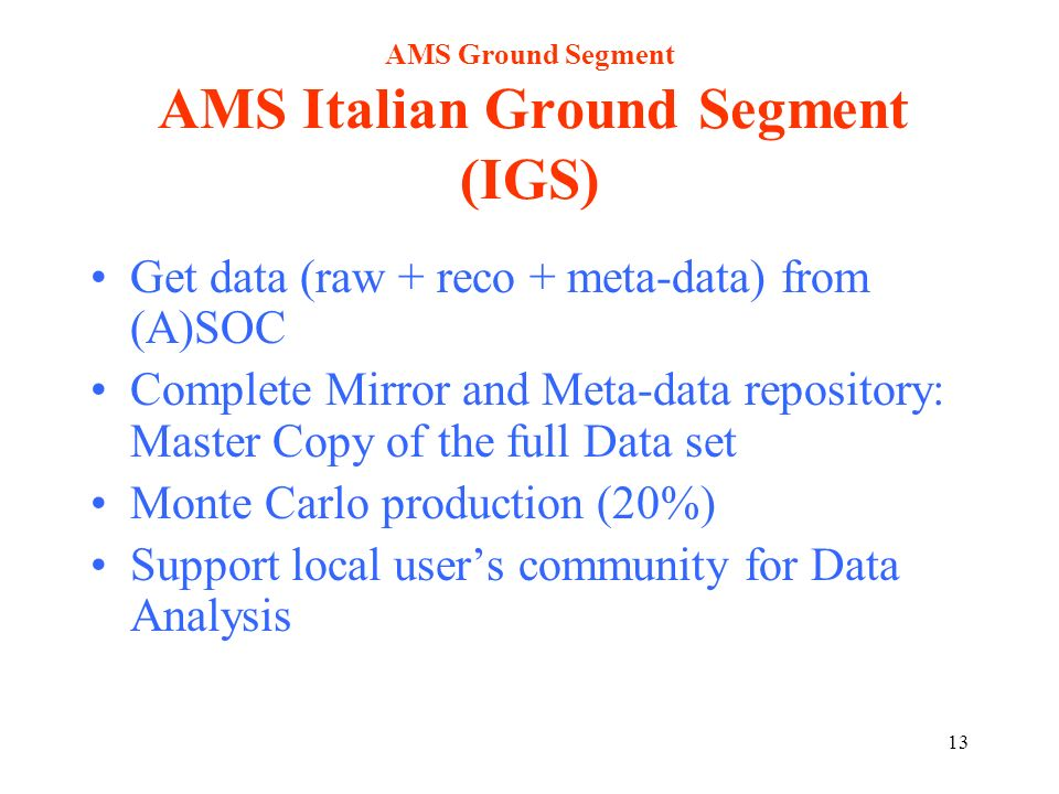 13 AMS Ground Segment AMS Italian Ground Segment (IGS) Get data (raw + reco + meta-data) from (A)SOC Complete Mirror and Meta-data repository: Master