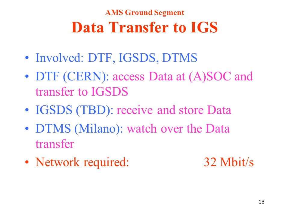 16 AMS Ground Segment Data Transfer to IGS Involved: DTF, IGSDS, DTMS DTF (CERN): access Data at (A)SOC and transfer to IGSDS IGSDS (TBD): receive and store Data DTMS (Milano): watch over the Data transfer Network required: 32 Mbit/s