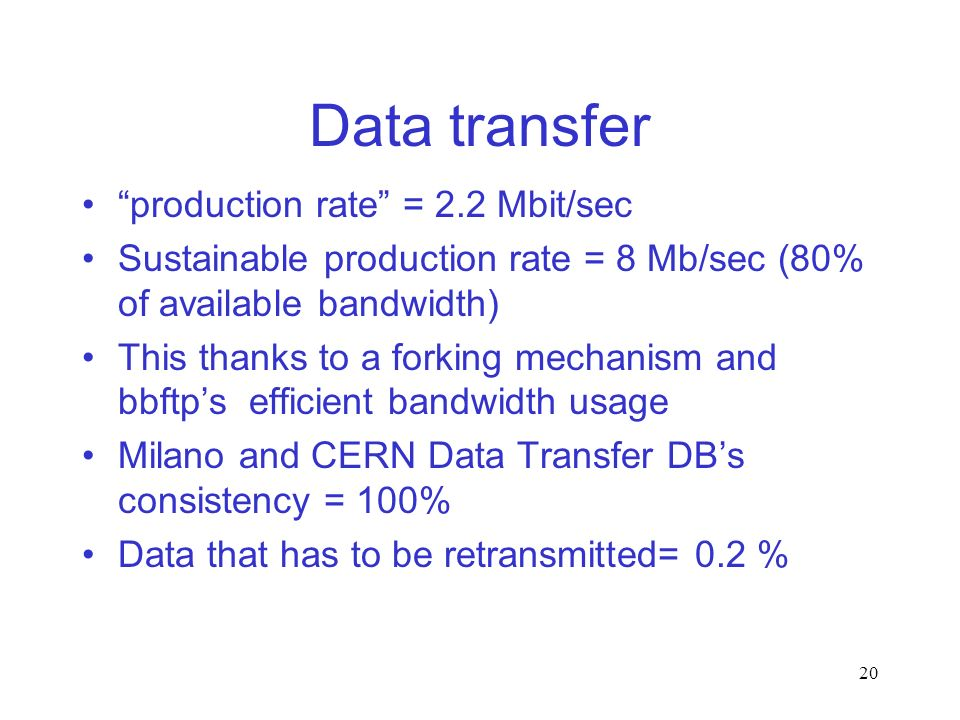 20 Data transfer production rate = 2.2 Mbit/sec Sustainable production rate = 8 Mb/sec (80% of available bandwidth) This thanks to a forking mechanism and bbftps efficient bandwidth usage Milano and CERN Data Transfer DBs consistency = 100% Data that has to be retransmitted= 0.2 %