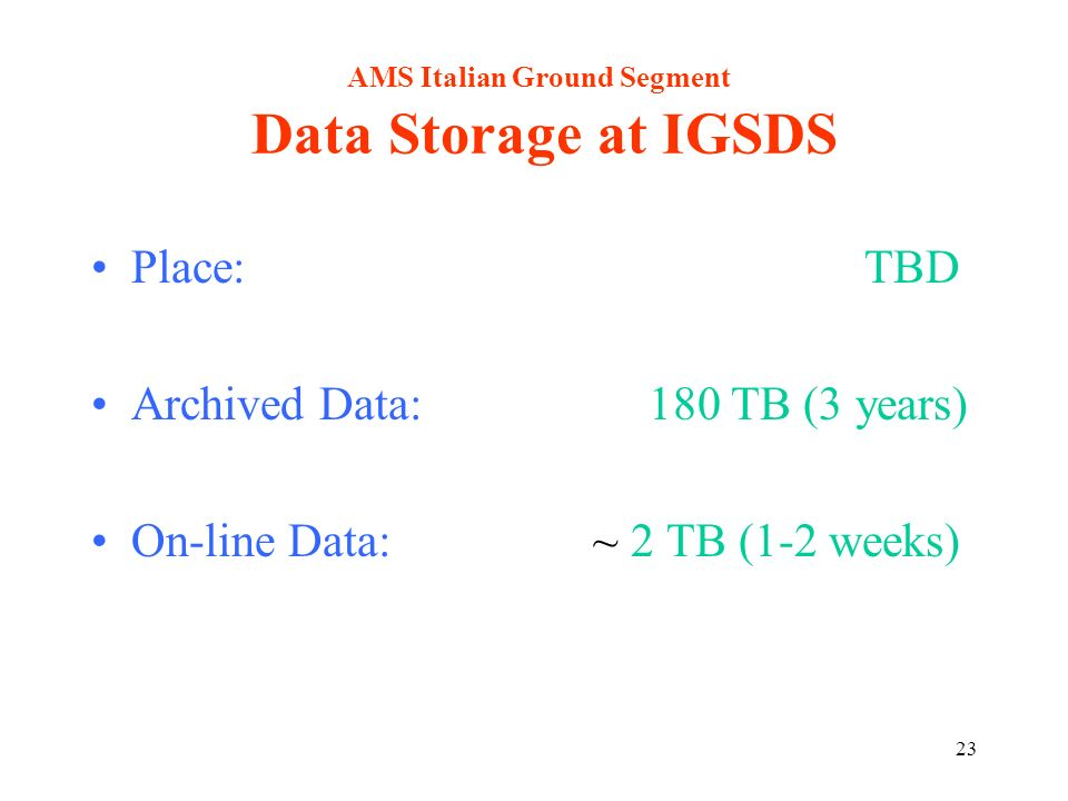 23 AMS Italian Ground Segment Data Storage at IGSDS Place: TBD Archived Data: 180 TB (3 years) On-line Data: ~ 2 TB (1-2 weeks)