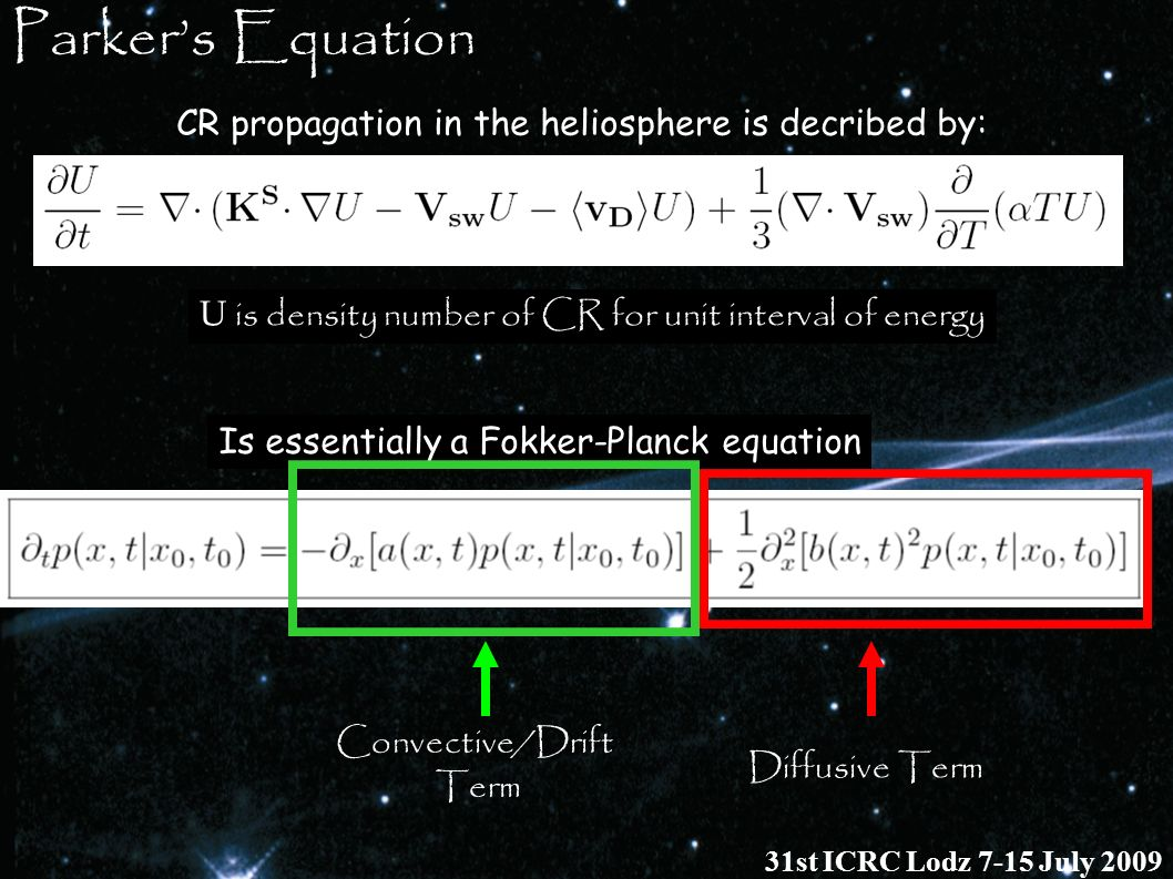 CR propagation in the heliosphere is decribed by: Parkers Equation Is essentially a Fokker-Planck equation Diffusive Term Convective/Drift Term U is d