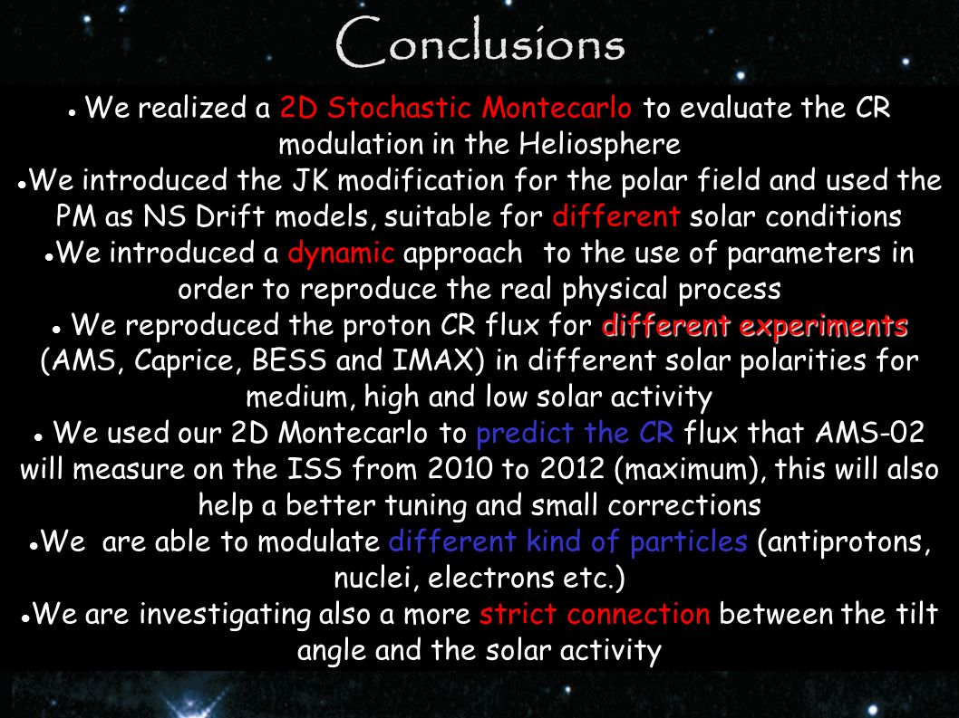 Conclusions We realized a 2D Stochastic Montecarlo to evaluate the CR modulation in the Heliosphere We introduced the JK modification for the polar fi