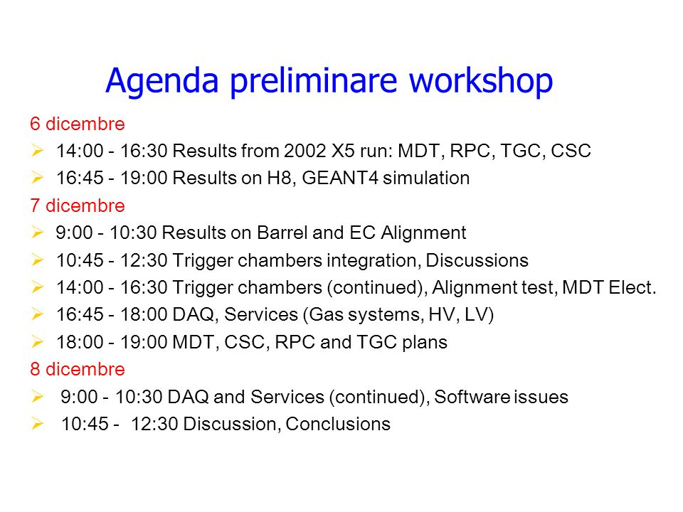 Agenda preliminare workshop 6 dicembre 14:00 - 16:30 Results from 2002 X5 run: MDT, RPC, TGC, CSC 16:45 - 19:00 Results on H8, GEANT4 simulation 7 dic