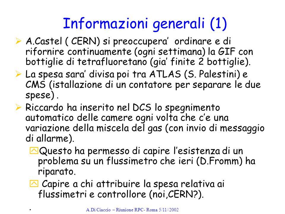 A.Di Ciaccio – Riunione RPC- Roma 5/11//2002 Informazioni generali (1) A.Castel ( CERN) si preoccupera ordinare e di rifornire continuamente (ogni settimana) la GIF con bottiglie di tetrafluoretano (gia finite 2 bottiglie).