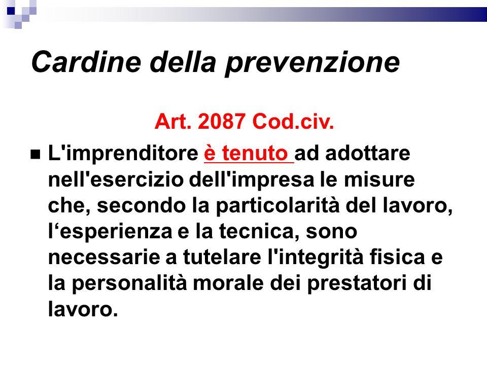 Cardine della prevenzione Art. 2087 Cod.civ. L'imprenditore è tenuto ad adottare nell'esercizio dell'impresa le misure che, secondo la particolarità d