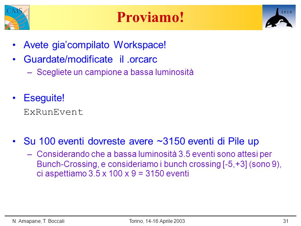 N. Amapane, T. BoccaliTorino, 14-16 Aprile 200331 Proviamo! Avete giacompilato Workspace! Guardate/modificate il.orcarc –Scegliete un campione a bassa