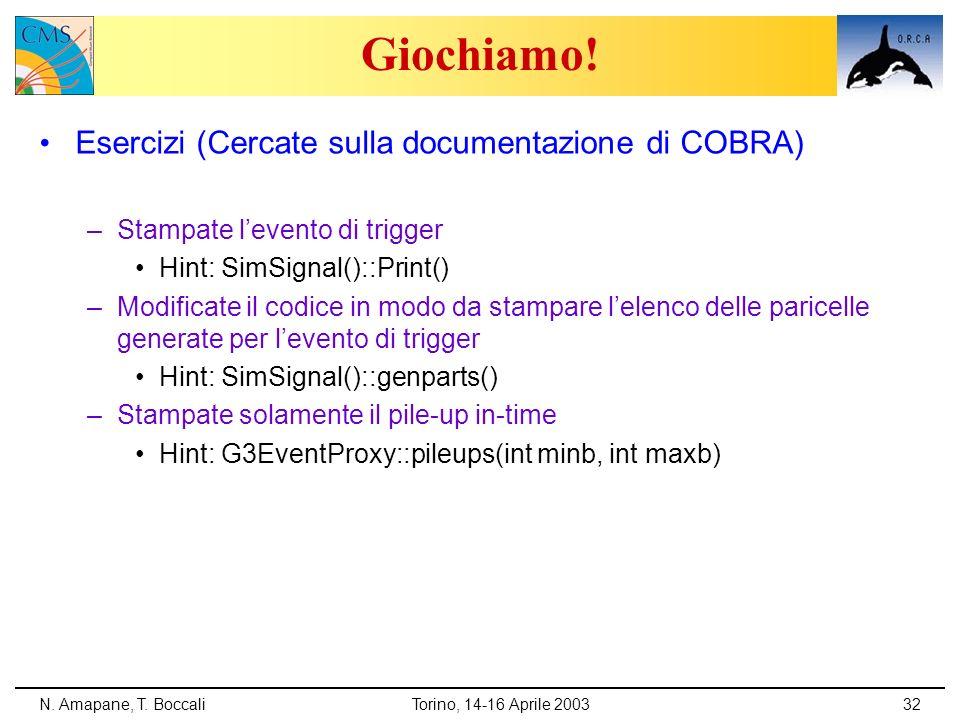 N. Amapane, T. BoccaliTorino, 14-16 Aprile 200332 Giochiamo! Esercizi (Cercate sulla documentazione di COBRA) –Stampate levento di trigger Hint: SimSi