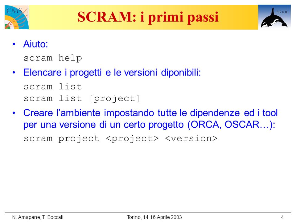 N. Amapane, T. BoccaliTorino, 14-16 Aprile 20034 SCRAM: i primi passi Aiuto: scram help Elencare i progetti e le versioni diponibili: scram list scram