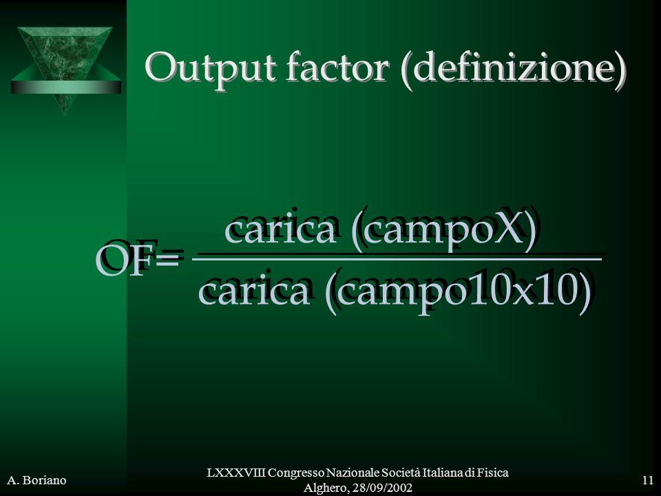 A. Boriano LXXXVIII Congresso Nazionale Società Italiana di Fisica Alghero, 28/09/2002 11 Output factor (definizione) OF= carica (campoX) carica (camp