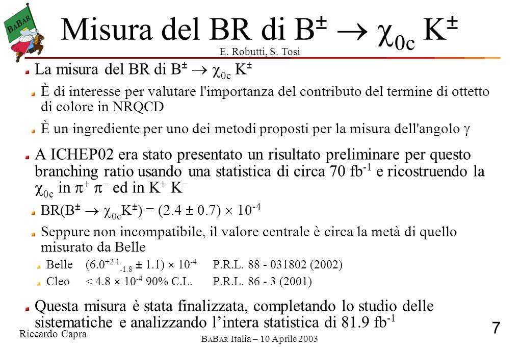 Riccardo Capra 7 B A B AR Italia – 10 Aprile 2003 Misura del BR di B ± 0c K ± La misura del BR di B ± 0c K ± È di interesse per valutare l importanza del contributo del termine di ottetto di colore in NRQCD È un ingrediente per uno dei metodi proposti per la misura dell angolo A ICHEP02 era stato presentato un risultato preliminare per questo branching ratio usando una statistica di circa 70 fb -1 e ricostruendo la 0c in ed in K K BR(B ± 0c K ± ) = (2.4 ± 0.7) 10 -4 Seppure non incompatibile, il valore centrale è circa la metà di quello misurato da Belle Belle(6.0 +2.1 -1.8 ± 1.1) 10 -4 P.R.L.