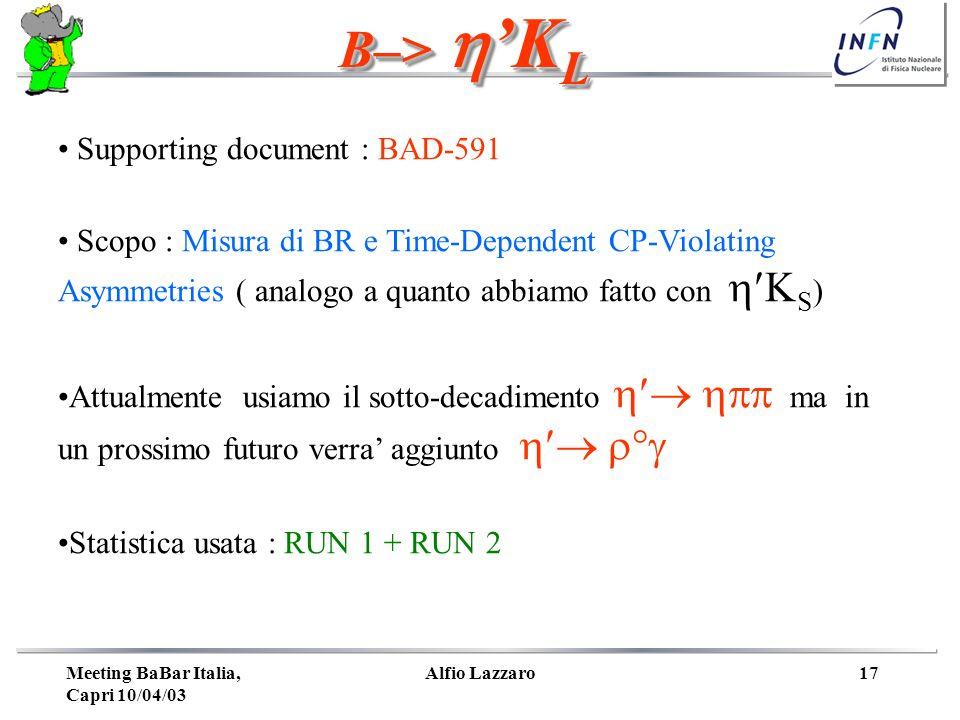 Meeting BaBar Italia, Capri 10/04/03 Alfio Lazzaro17 B–>K L Supporting document : BAD-591 Scopo : Misura di BR e Time-Dependent CP-Violating Asymmetries ( analogo a quanto abbiamo fatto con S ) Attualmente usiamo il sotto-decadimento ma in un prossimo futuro verra aggiunto ° Statistica usata : RUN 1 + RUN 2