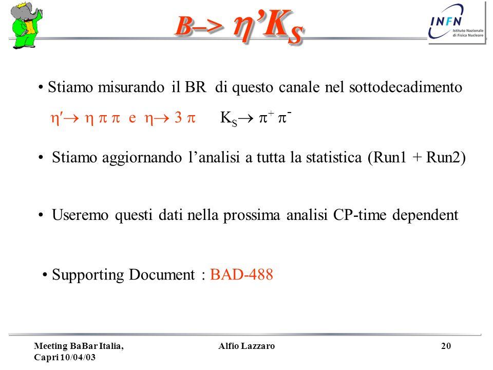 Meeting BaBar Italia, Capri 10/04/03 Alfio Lazzaro20 B–> K S Stiamo misurando il BR di questo canale nel sottodecadimento e S + - Stiamo aggiornando lanalisi a tutta la statistica (Run1 + Run2) Useremo questi dati nella prossima analisi CP-time dependent Supporting Document : BAD-488