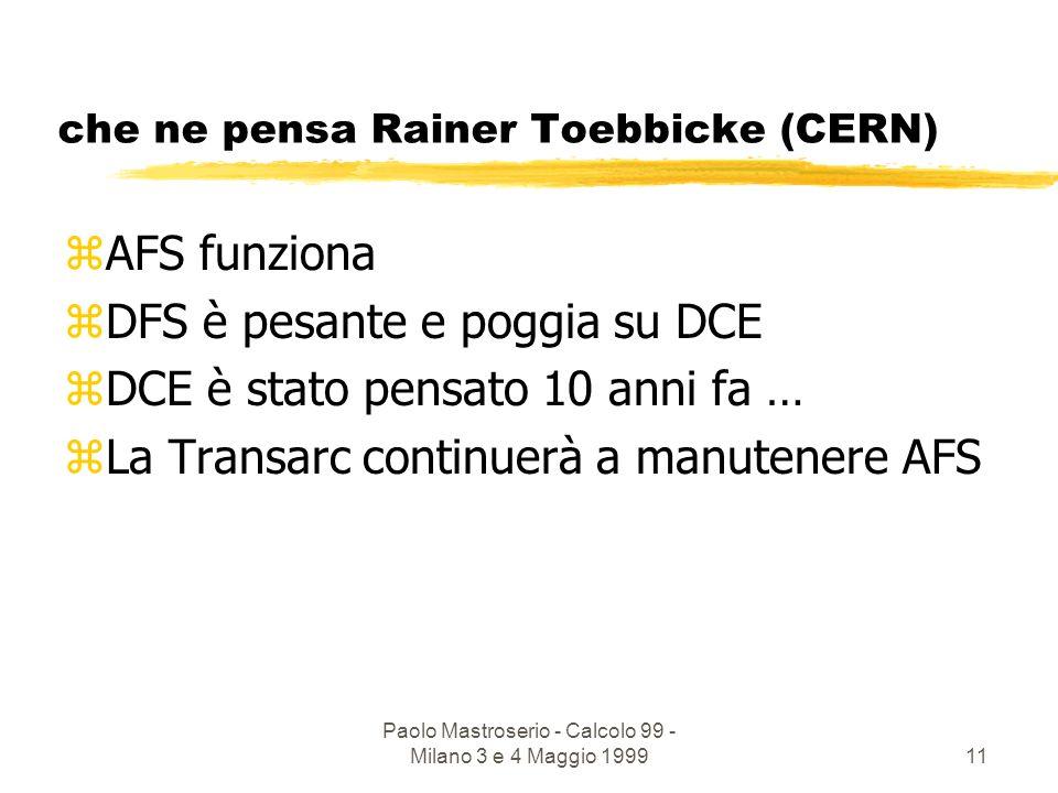 Paolo Mastroserio - Calcolo 99 - Milano 3 e 4 Maggio 199911 che ne pensa Rainer Toebbicke (CERN) zAFS funziona zDFS è pesante e poggia su DCE zDCE è stato pensato 10 anni fa … zLa Transarc continuerà a manutenere AFS
