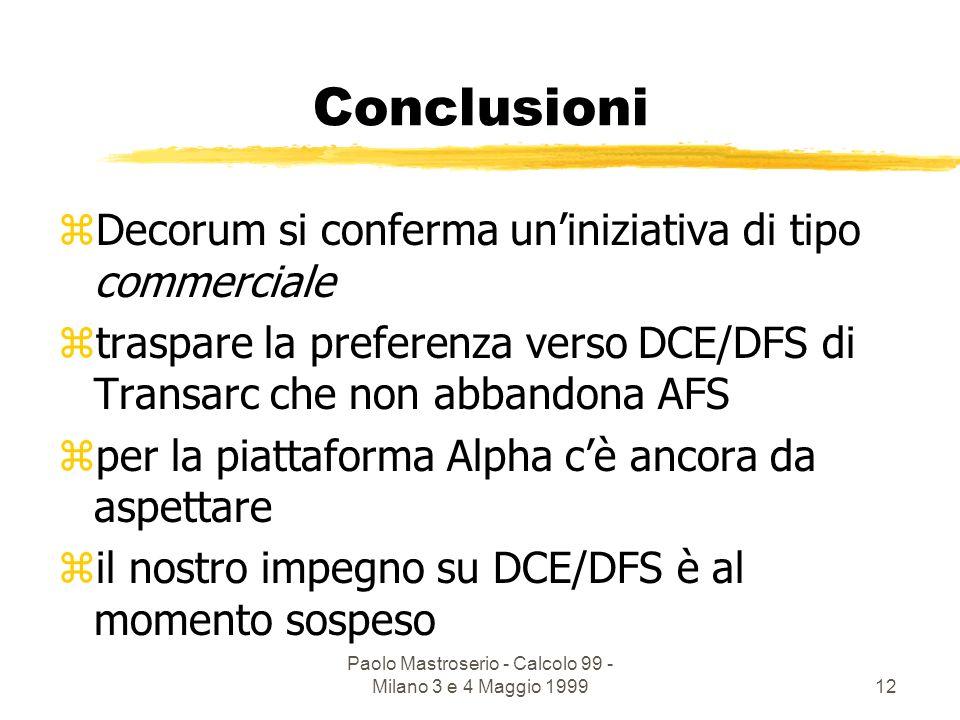 Paolo Mastroserio - Calcolo 99 - Milano 3 e 4 Maggio 199912 Conclusioni zDecorum si conferma uniniziativa di tipo commerciale ztraspare la preferenza verso DCE/DFS di Transarc che non abbandona AFS zper la piattaforma Alpha cè ancora da aspettare zil nostro impegno su DCE/DFS è al momento sospeso