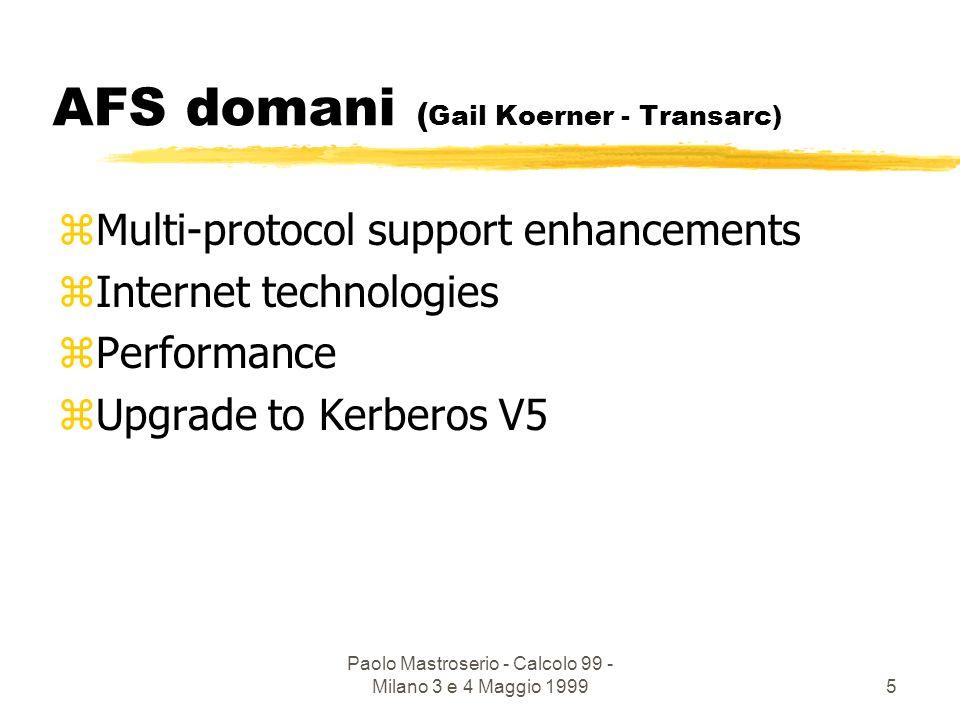 Paolo Mastroserio - Calcolo 99 - Milano 3 e 4 Maggio 19995 AFS domani ( Gail Koerner - Transarc) zMulti-protocol support enhancements zInternet technologies zPerformance zUpgrade to Kerberos V5