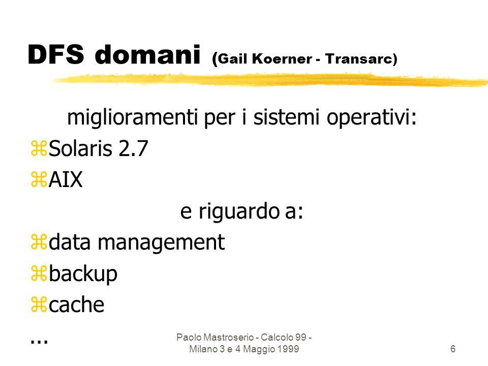 Paolo Mastroserio - Calcolo 99 - Milano 3 e 4 Maggio 19996 DFS domani ( Gail Koerner - Transarc) miglioramenti per i sistemi operativi: zSolaris 2.7 zAIX e riguardo a: zdata management zbackup zcache...