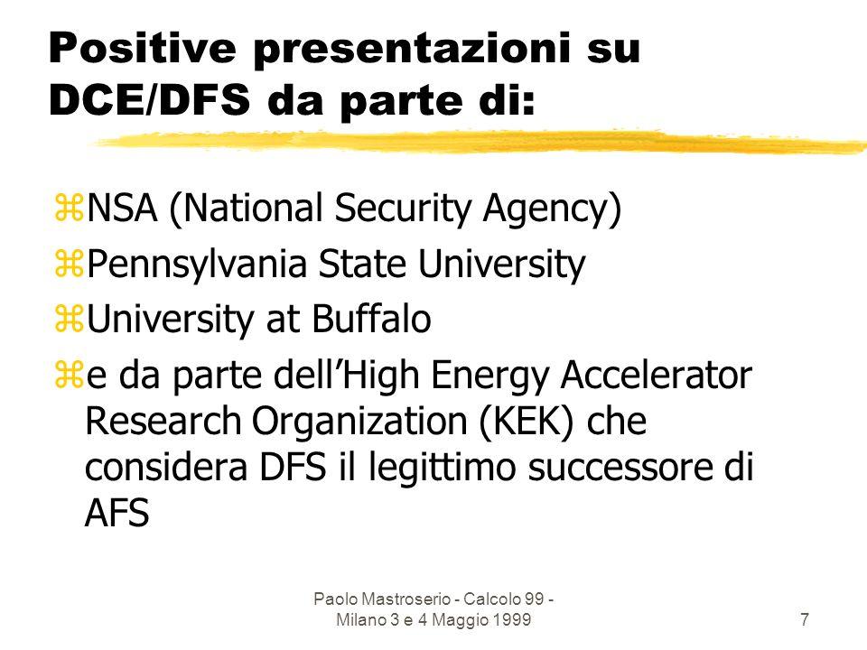 Paolo Mastroserio - Calcolo 99 - Milano 3 e 4 Maggio 19997 Positive presentazioni su DCE/DFS da parte di: zNSA (National Security Agency) zPennsylvania State University zUniversity at Buffalo ze da parte dellHigh Energy Accelerator Research Organization (KEK) che considera DFS il legittimo successore di AFS