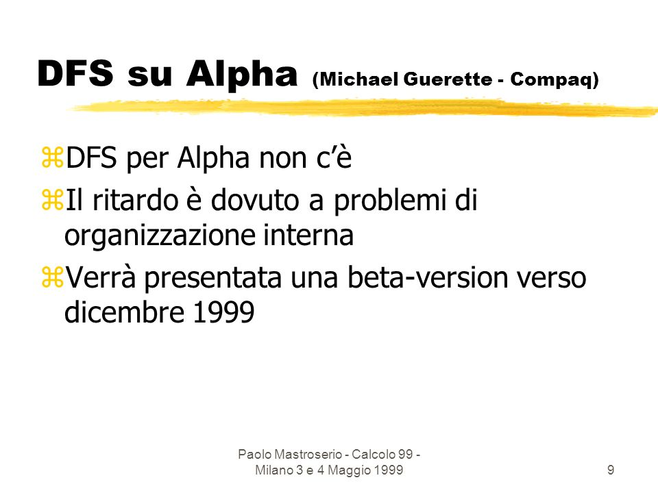 Paolo Mastroserio - Calcolo 99 - Milano 3 e 4 Maggio 199910 che ne pensa Rainer Toebbicke (CERN) zThe AFS-DFS spilt is unproductive zAFS is the only practical alternative today which meets physicists requirements of being cross-platform and WAN capable zmajor LHC experiments request AFS on every desktop
