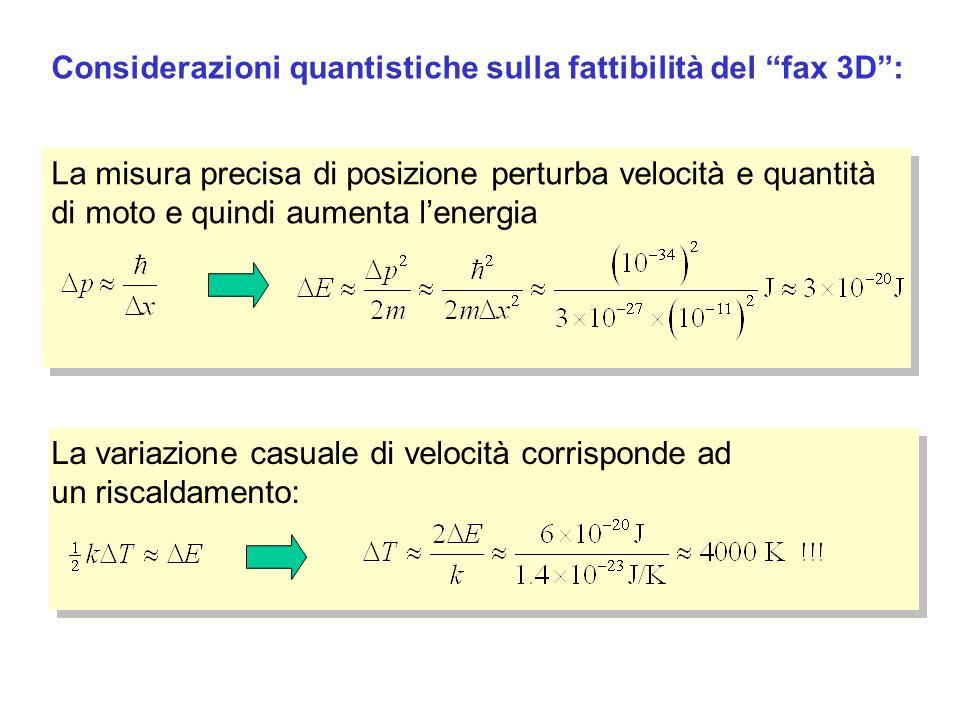 Considerazioni quantistiche sulla fattibilità del fax 3D: La misura precisa di posizione perturba velocità e quantità di moto e quindi aumenta lenergia La variazione casuale di velocità corrisponde ad un riscaldamento: