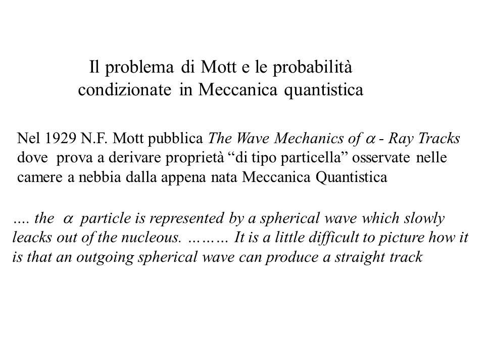 Il problema di Mott e le probabilità condizionate in Meccanica quantistica Nel 1929 N.F. Mott pubblica The Wave Mechanics of - Ray Tracks dove prova a