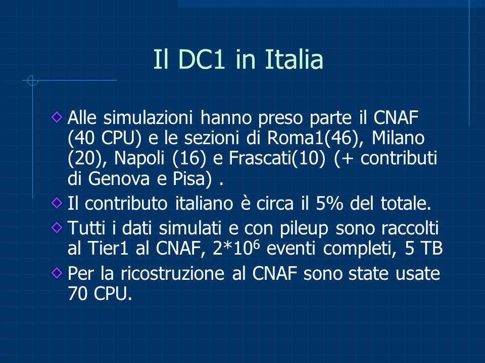 Il DC1 in Italia Alle simulazioni hanno preso parte il CNAF (40 CPU) e le sezioni di Roma1(46), Milano (20), Napoli (16) e Frascati(10) (+ contributi