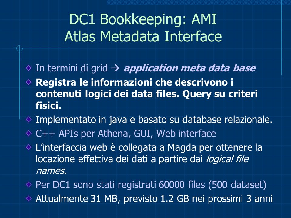 DC1 Bookkeeping: AMI Atlas Metadata Interface In termini di grid application meta data base Registra le informazioni che descrivono i contenuti logici