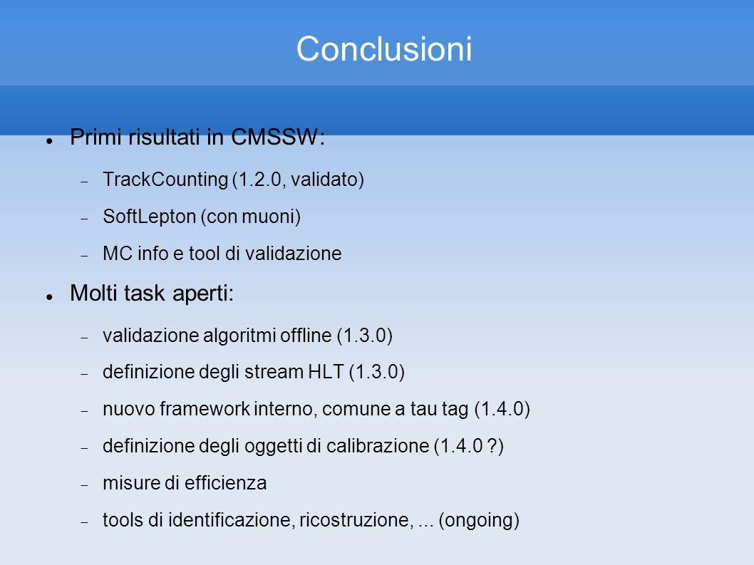 Conclusioni Primi risultati in CMSSW: TrackCounting (1.2.0, validato) SoftLepton (con muoni) MC info e tool di validazione Molti task aperti: validazione algoritmi offline (1.3.0) definizione degli stream HLT (1.3.0) nuovo framework interno, comune a tau tag (1.4.0) definizione degli oggetti di calibrazione (1.4.0 ) misure di efficienza tools di identificazione, ricostruzione,...