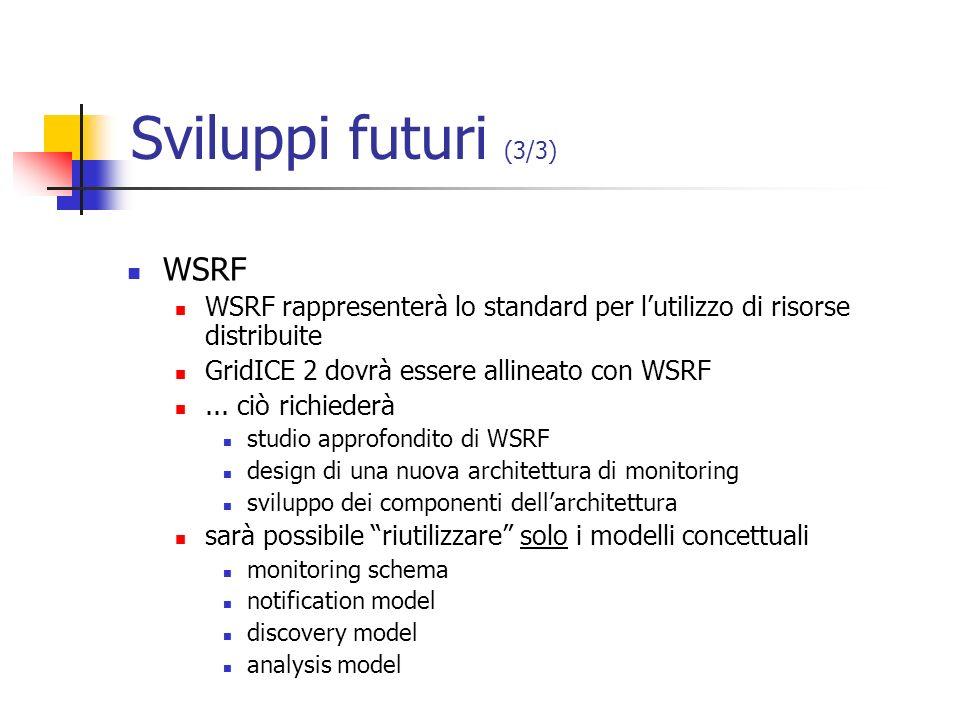Sviluppi futuri (3/3) WSRF WSRF rappresenterà lo standard per lutilizzo di risorse distribuite GridICE 2 dovrà essere allineato con WSRF... ciò richie