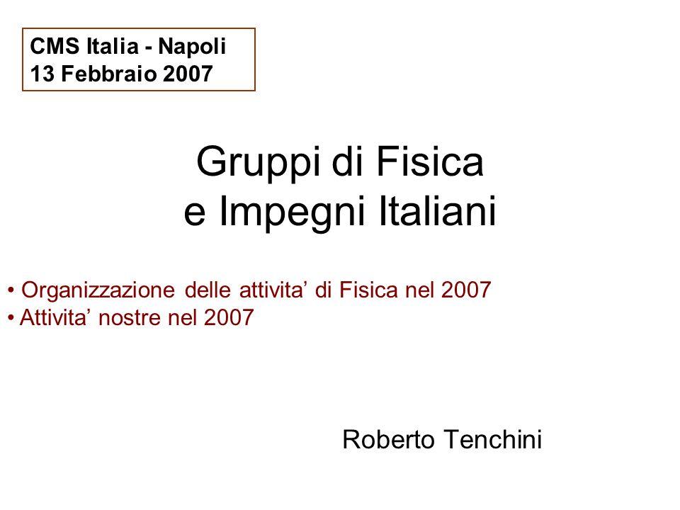 Gruppi di Fisica e Impegni Italiani Roberto Tenchini CMS Italia - Napoli 13 Febbraio 2007 Organizzazione delle attivita di Fisica nel 2007 Attivita no