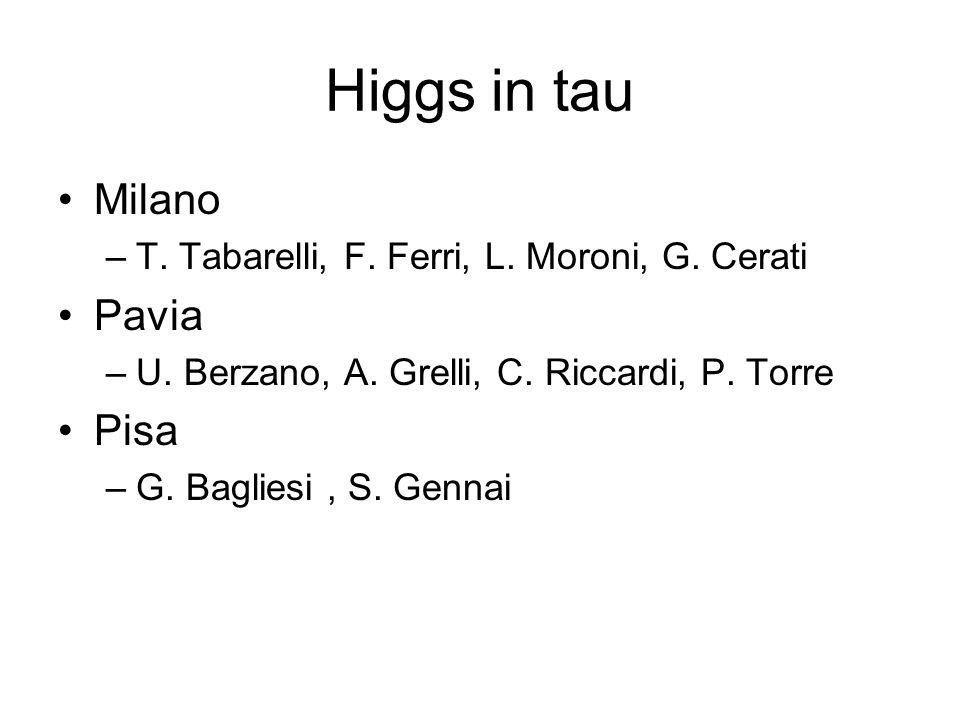 Higgs in tau Milano –T. Tabarelli, F. Ferri, L. Moroni, G. Cerati Pavia –U. Berzano, A. Grelli, C. Riccardi, P. Torre Pisa –G. Bagliesi, S. Gennai