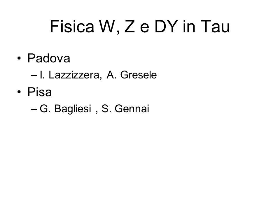 Fisica W, Z e DY in Tau Padova –I. Lazzizzera, A. Gresele Pisa –G. Bagliesi, S. Gennai
