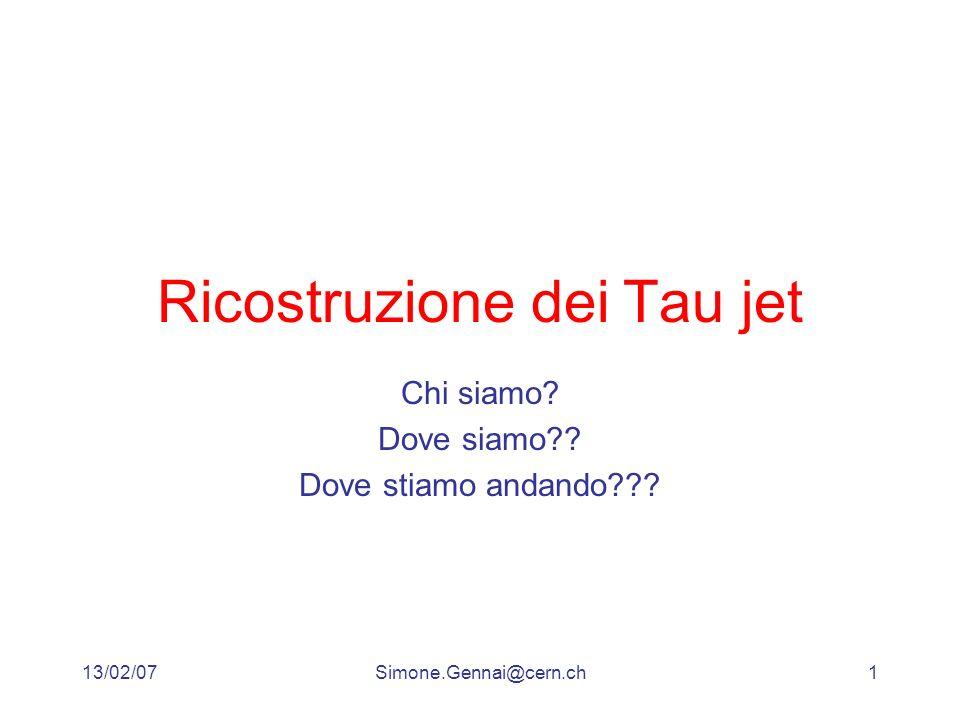 13/02/07Simone.Gennai@cern.ch1 Ricostruzione dei Tau jet Chi siamo? Dove siamo?? Dove stiamo andando???