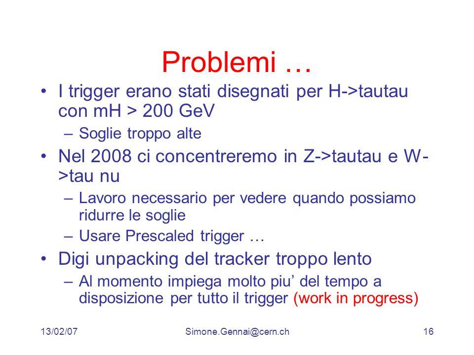 13/02/07Simone.Gennai@cern.ch16 Problemi … I trigger erano stati disegnati per H->tautau con mH > 200 GeV –Soglie troppo alte Nel 2008 ci concentreremo in Z->tautau e W- >tau nu –Lavoro necessario per vedere quando possiamo ridurre le soglie –Usare Prescaled trigger … Digi unpacking del tracker troppo lento –Al momento impiega molto piu del tempo a disposizione per tutto il trigger (work in progress)