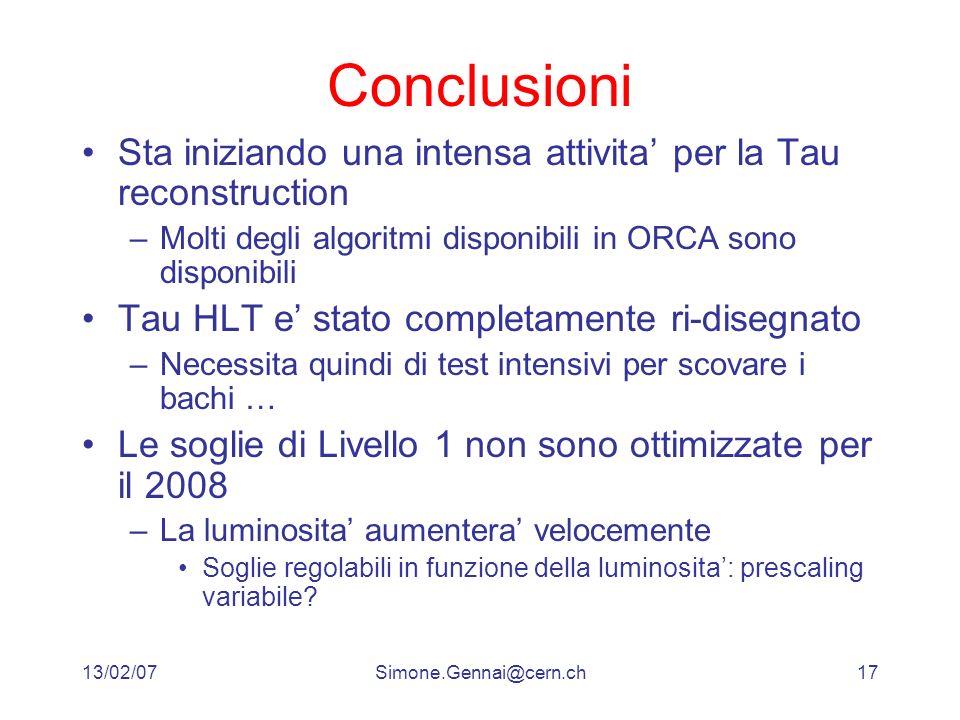 13/02/07Simone.Gennai@cern.ch17 Conclusioni Sta iniziando una intensa attivita per la Tau reconstruction –Molti degli algoritmi disponibili in ORCA so