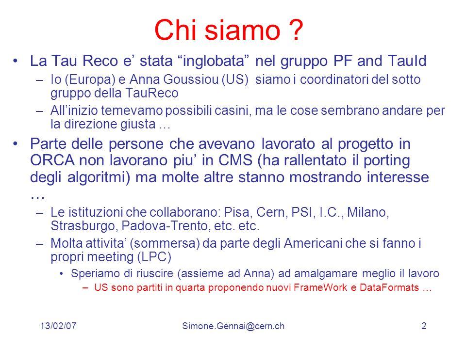 13/02/07Simone.Gennai@cern.ch2 Chi siamo ? La Tau Reco e stata inglobata nel gruppo PF and TauId –Io (Europa) e Anna Goussiou (US) siamo i coordinator