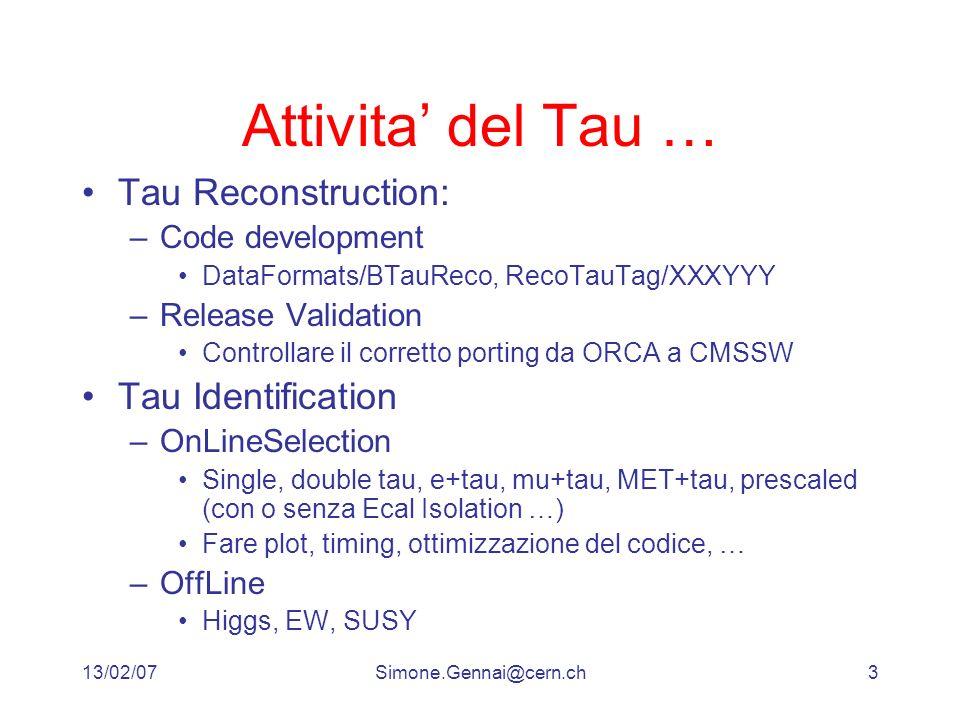 13/02/07Simone.Gennai@cern.ch3 Attivita del Tau … Tau Reconstruction: –Code development DataFormats/BTauReco, RecoTauTag/XXXYYY –Release Validation Controllare il corretto porting da ORCA a CMSSW Tau Identification –OnLineSelection Single, double tau, e+tau, mu+tau, MET+tau, prescaled (con o senza Ecal Isolation …) Fare plot, timing, ottimizzazione del codice, … –OffLine Higgs, EW, SUSY