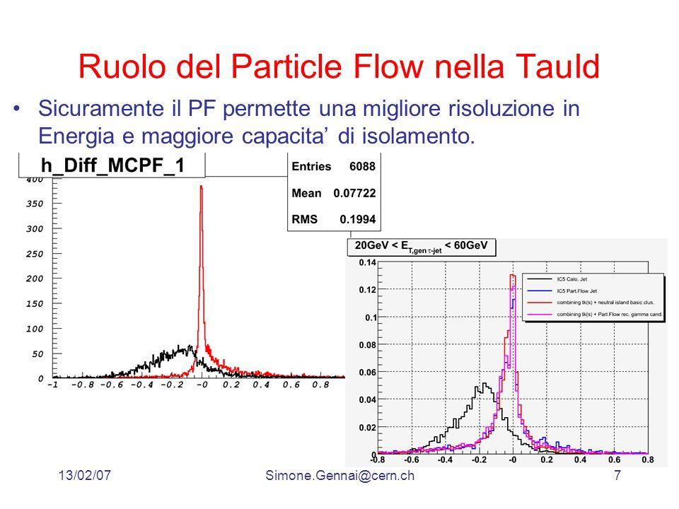 13/02/07Simone.Gennai@cern.ch7 Ruolo del Particle Flow nella TauId Sicuramente il PF permette una migliore risoluzione in Energia e maggiore capacita