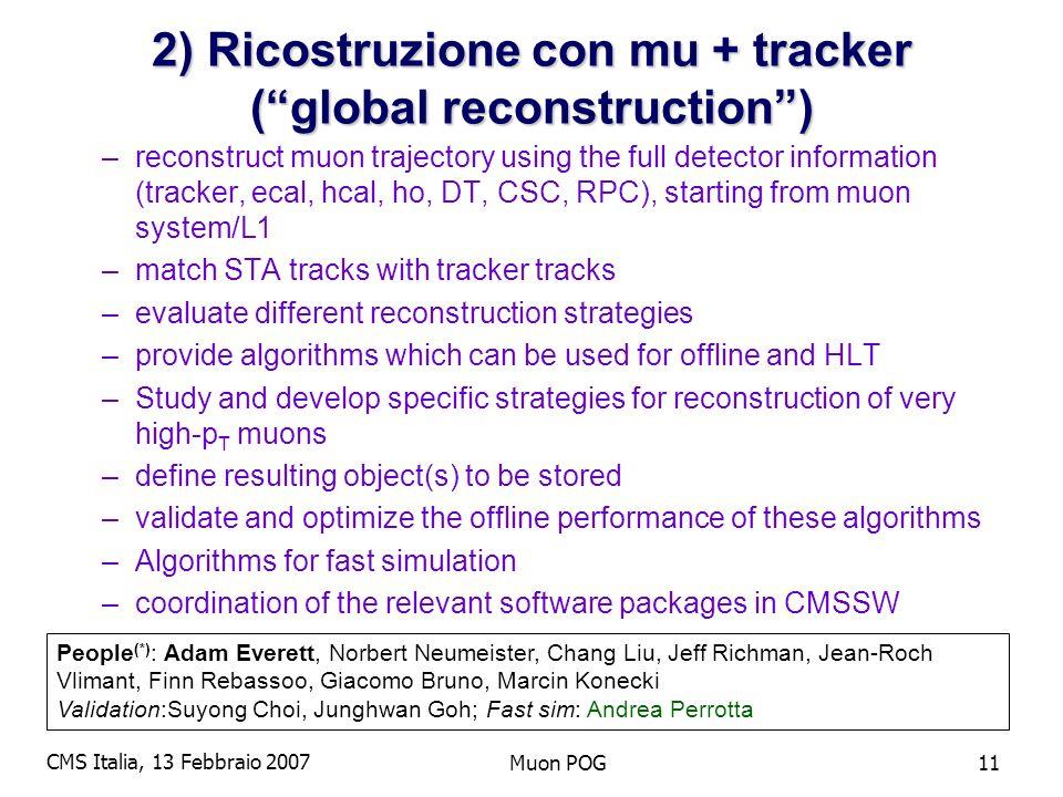 CMS Italia, 13 Febbraio 2007 Muon POG11 2) Ricostruzione con mu + tracker (global reconstruction) –reconstruct muon trajectory using the full detector