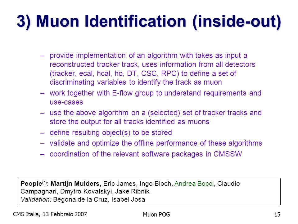 CMS Italia, 13 Febbraio 2007 Muon POG15 3) Muon Identification (inside-out) –provide implementation of an algorithm with takes as input a reconstructed tracker track, uses information from all detectors (tracker, ecal, hcal, ho, DT, CSC, RPC) to define a set of discriminating variables to identify the track as muon –work together with E-flow group to understand requirements and use-cases –use the above algorithm on a (selected) set of tracker tracks and store the output for all tracks identified as muons –define resulting object(s) to be stored –validate and optimize the offline performance of these algorithms –coordination of the relevant software packages in CMSSW People (*) : Martijn Mulders, Eric James, Ingo Bloch, Andrea Bocci, Claudio Campagnari, Dmytro Kovalskyi, Jake Ribnik Validation: Begona de la Cruz, Isabel Josa