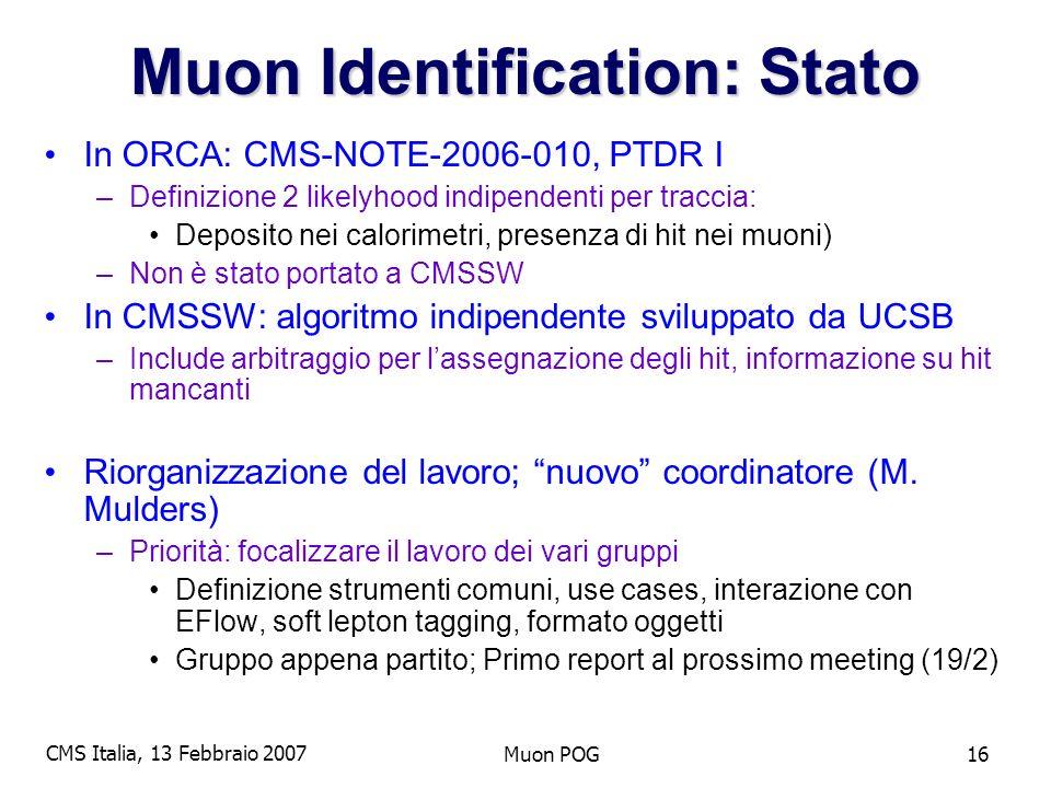 CMS Italia, 13 Febbraio 2007 Muon POG16 Muon Identification: Stato In ORCA: CMS-NOTE-2006-010, PTDR I –Definizione 2 likelyhood indipendenti per traccia: Deposito nei calorimetri, presenza di hit nei muoni) –Non è stato portato a CMSSW In CMSSW: algoritmo indipendente sviluppato da UCSB –Include arbitraggio per lassegnazione degli hit, informazione su hit mancanti Riorganizzazione del lavoro; nuovo coordinatore (M.
