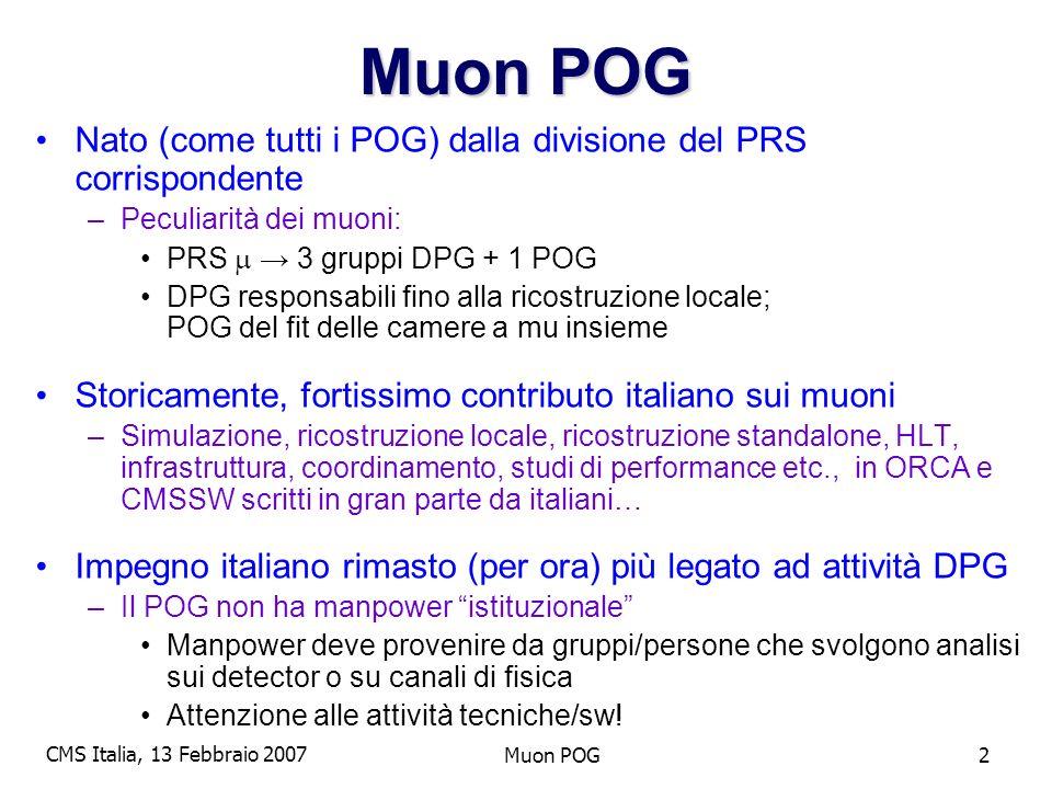 CMS Italia, 13 Febbraio 2007 Muon POG2 Nato (come tutti i POG) dalla divisione del PRS corrispondente –Peculiarità dei muoni: PRS 3 gruppi DPG + 1 POG DPG responsabili fino alla ricostruzione locale; POG del fit delle camere a mu insieme Storicamente, fortissimo contributo italiano sui muoni –Simulazione, ricostruzione locale, ricostruzione standalone, HLT, infrastruttura, coordinamento, studi di performance etc., in ORCA e CMSSW scritti in gran parte da italiani… Impegno italiano rimasto (per ora) più legato ad attività DPG –Il POG non ha manpower istituzionale Manpower deve provenire da gruppi/persone che svolgono analisi sui detector o su canali di fisica Attenzione alle attività tecniche/sw!