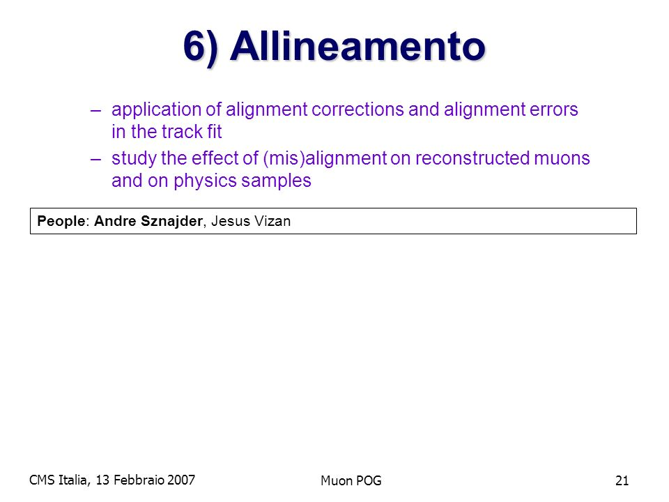 CMS Italia, 13 Febbraio 2007 Muon POG21 6) Allineamento –application of alignment corrections and alignment errors in the track fit –study the effect of (mis)alignment on reconstructed muons and on physics samples People: Andre Sznajder, Jesus Vizan