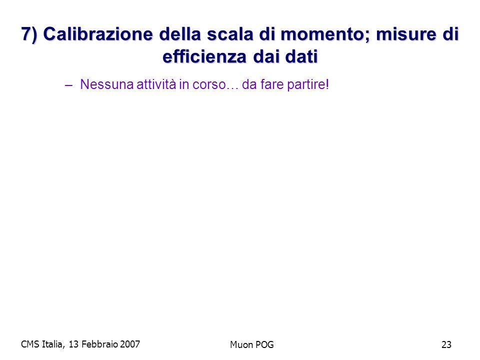 CMS Italia, 13 Febbraio 2007 Muon POG23 7) Calibrazione della scala di momento; misure di efficienza dai dati –Nessuna attività in corso… da fare partire!