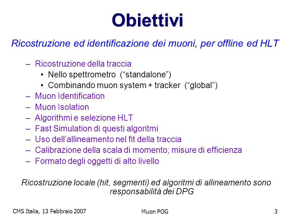 CMS Italia, 13 Febbraio 2007 Muon POG3Obiettivi Ricostruzione ed identificazione dei muoni, per offline ed HLT –Ricostruzione della traccia Nello spettrometro (standalone) Combinando muon system + tracker (global) –Muon Identification –Muon Isolation –Algorithmi e selezione HLT –Fast Simulation di questi algoritmi –Uso dellallineamento nel fit della traccia –Calibrazione della scala di momento; misure di efficienza –Formato degli oggetti di alto livello Ricostruzione locale (hit, segmenti) ed algoritmi di allineamento sono responsabilità dei DPG