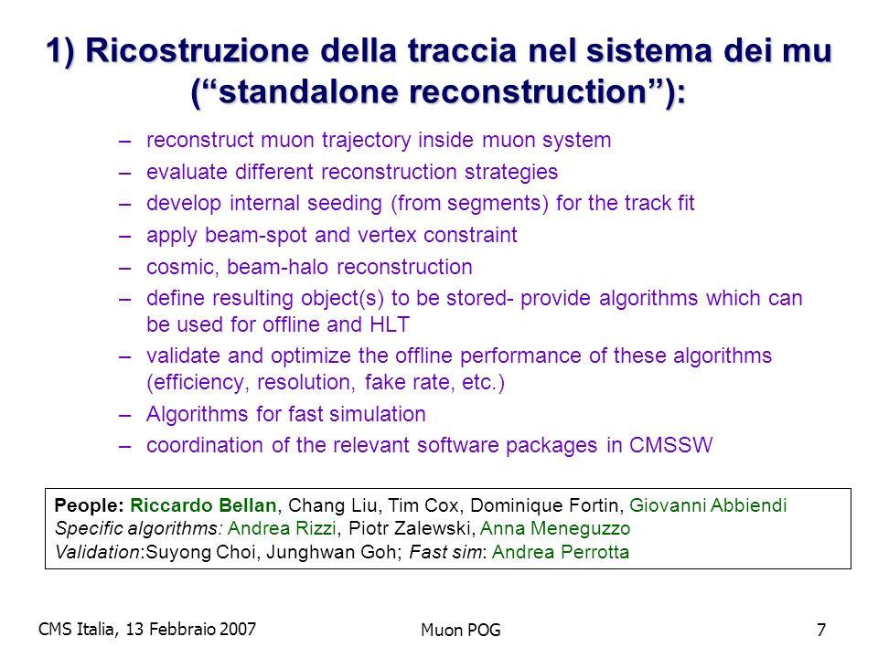 CMS Italia, 13 Febbraio 2007 Muon POG8 Standalone Reconstruction: Stato Baseline algorithms per offline e L2 pronti in CMSSW –Quelli descritti nel DAQ TDR, PTDR –Milestone: raggiungere la performance descritta nel PTDR Obiettivo molto vicino Sviluppo molto rapido in corso: studio della performance debug ottimizazione –Moltissimi problemi già identificati e risolti… Hot topics –Seeds per la ricostruzione offline (reimplemetare) –Pattern recognition (DetLayers) –Studio/debug delle features di risoluzione ed efficienza –Studio performance sui dati MTCC (specializzazione eistente)