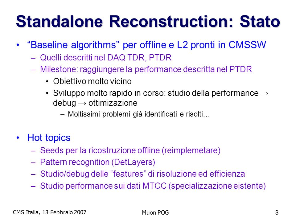 CMS Italia, 13 Febbraio 2007 Muon POG19 5) HLT: algoritmi, selezione, performance –L1 interface, seeding –evaluate different strategies to use L1 information for muon HLT –work with 1), 2) and 4) to develop specific HLT algorithms –evaluate regional reconstruction and implement where required –implement HLT selection algorithms –study and optimize muon HLT performance in terms of rates, efficiencies, timing, turn-on curves, etc.
