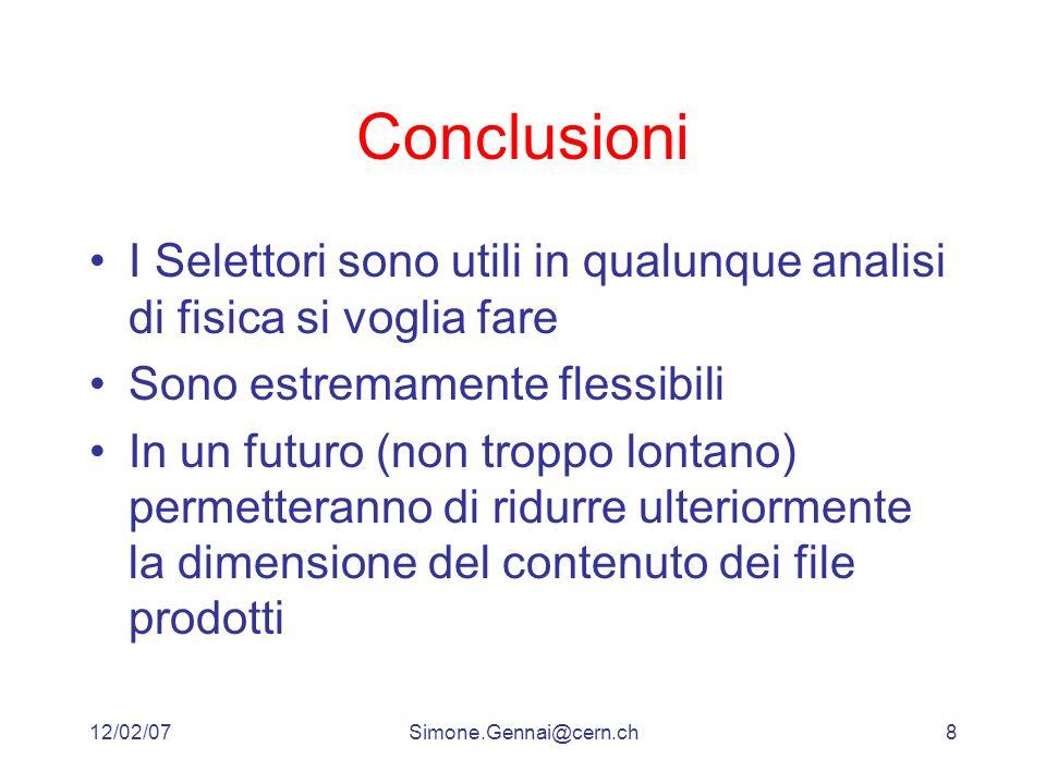 12/02/07Simone.Gennai@cern.ch8 Conclusioni I Selettori sono utili in qualunque analisi di fisica si voglia fare Sono estremamente flessibili In un futuro (non troppo lontano) permetteranno di ridurre ulteriormente la dimensione del contenuto dei file prodotti